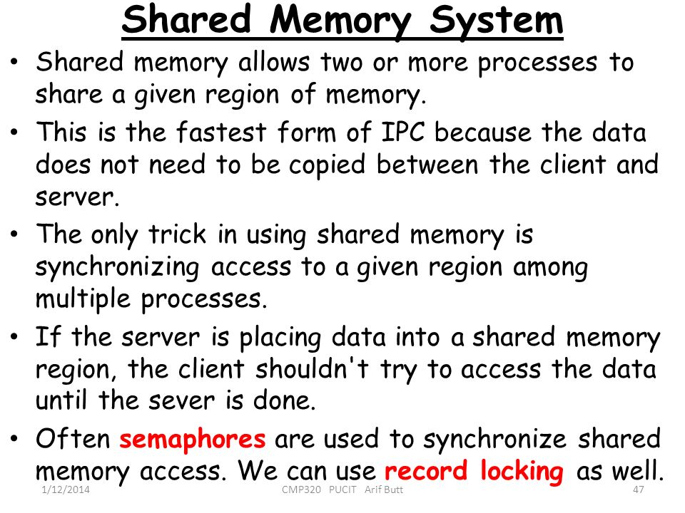 Shared Memory System 47CMP320 PUCIT Arif Butt1/12/2014 Shared memory allows two or more processes to share a given region of memory. This is the faste