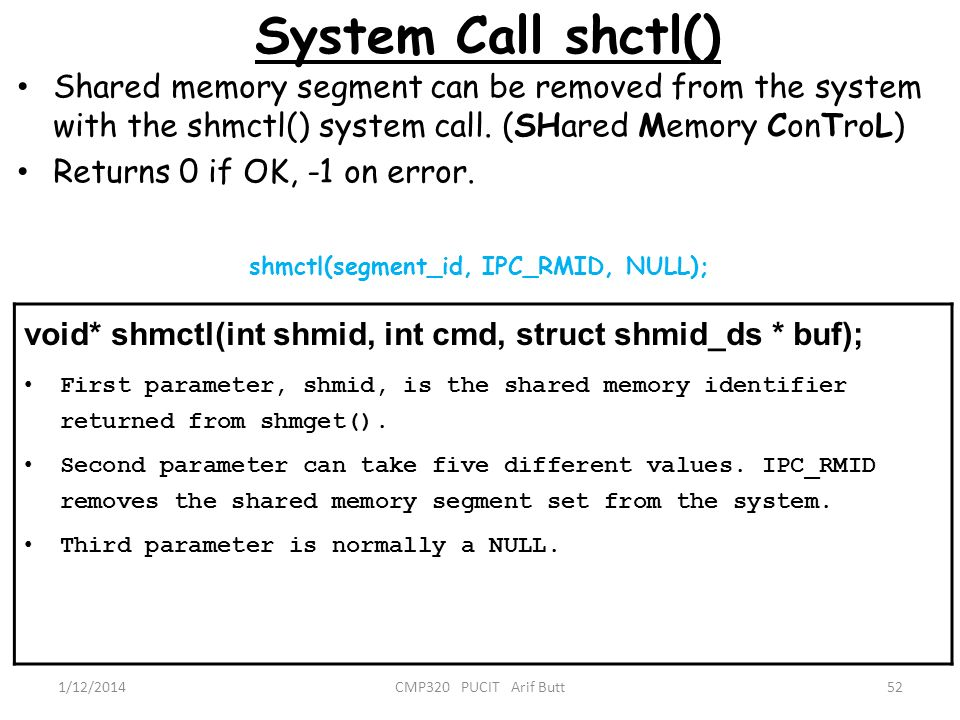 System Call shctl() 52CMP320 PUCIT Arif Butt Shared memory segment can be removed from the system with the shmctl() system call. (SHared Memory ConTro