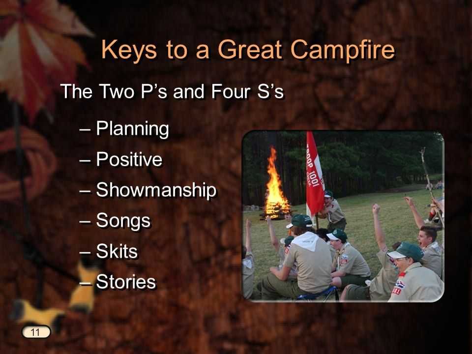 11 Keys to a Great Campfire The Two Ps and Four Ss – Planning – Positive – Showmanship – Songs – Skits – Stories – Planning – Positive – Showmanship – Songs – Skits – Stories