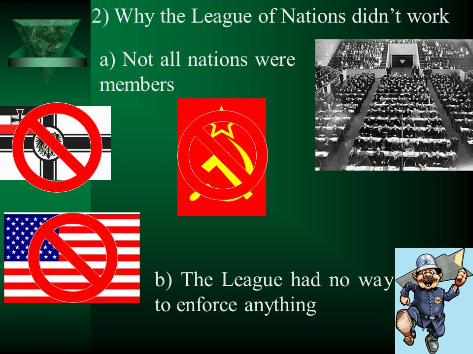 2) Why the League of Nations didnt work a) Not all nations were members b) The League had no way to enforce anything