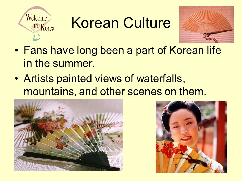 Korean Culture Fans have long been a part of Korean life in the summer. Artists painted views of waterfalls, mountains, and other scenes on them.