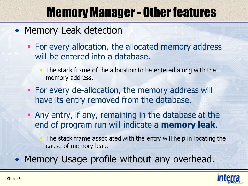 Slide: 16 Memory Manager - Other features Memory Leak detection For every allocation, the allocated memory address will be entered into a database.
