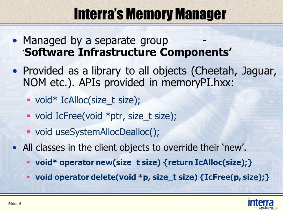 Slide: 7 Use Model #define NEW_DELETE_OVERRIDE \ void* operator new(size_t size) {return IcAlloc(size);} \ void* operator new[](size_t size) {return IcAlloc(size);} \ void operator delete(void *p, size_t size) {IcFree(p, size);} \ void operator delete[](void *p, size_t size) {IcFree(p, size);} #include memoryPI.hxx class Foo { public : NEW_DELETE_OVERRIDE … }