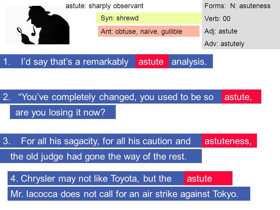 astute: sharply observantForms: N: asuteness Verb: 00 Adj: astute Adv: astutely Syn: shrewd Ant: obtuse, naïve, gullible astute 3.