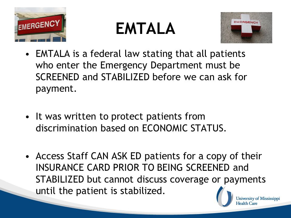 EMTALA EMTALA is a federal law stating that all patients who enter the Emergency Department must be SCREENED and STABILIZED before we can ask for paym