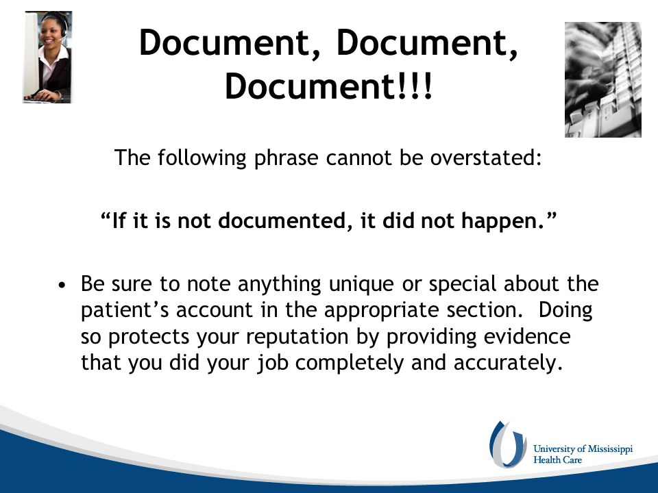 Document, Document, Document!!! The following phrase cannot be overstated: If it is not documented, it did not happen. Be sure to note anything unique