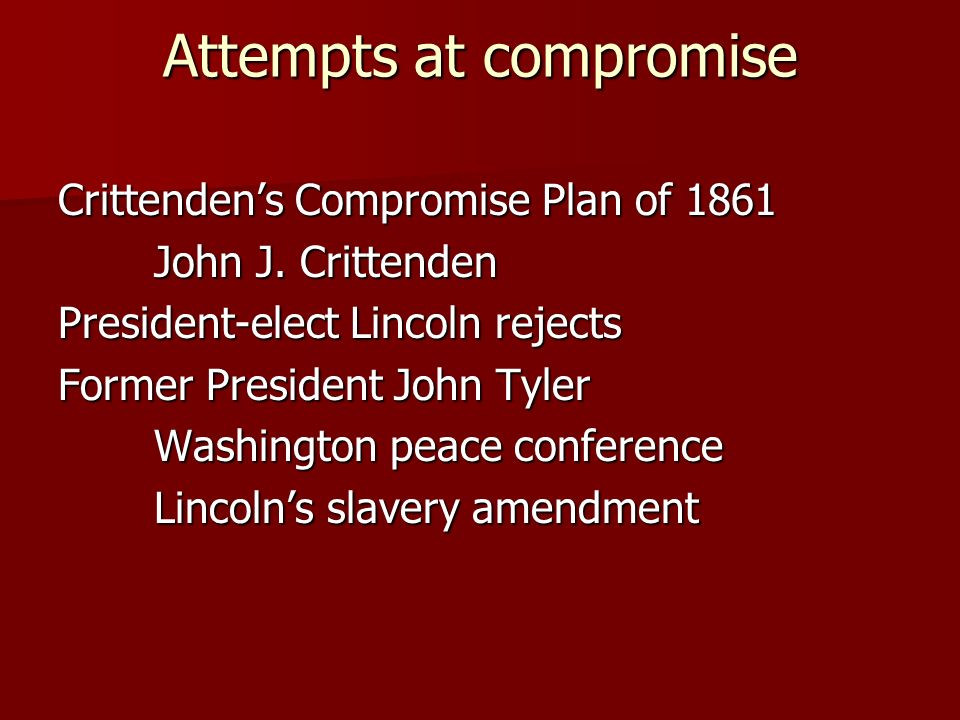 Attempts at compromise Crittendens Compromise Plan of 1861 John J. Crittenden President-elect Lincoln rejects Former President John Tyler Washington p