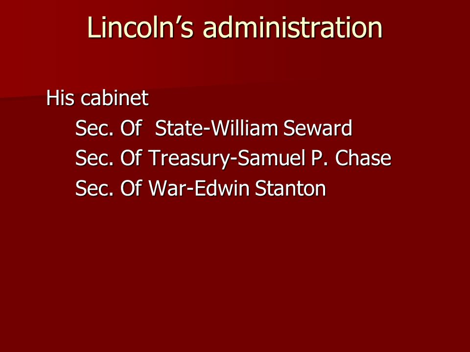 Lincolns administration His cabinet Sec. Of State-William Seward Sec. Of Treasury-Samuel P. Chase Sec. Of War-Edwin Stanton