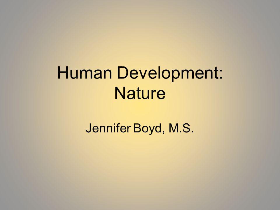 Human Development: Nature Jennifer Boyd, M.S.