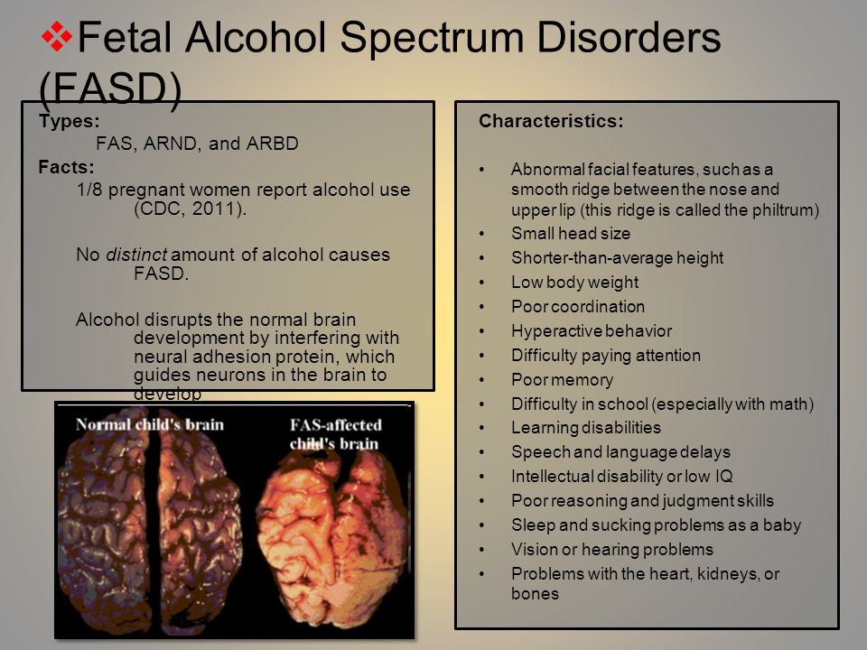 Types: FAS, ARND, and ARBD Facts: 1/8 pregnant women report alcohol use (CDC, 2011). No distinct amount of alcohol causes FASD. Alcohol disrupts the n