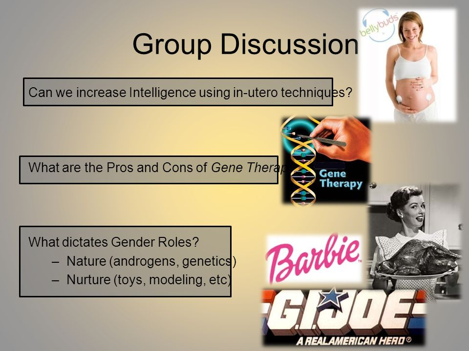 Group Discussion Can we increase Intelligence using in-utero techniques? What are the Pros and Cons of Gene Therapy? What dictates Gender Roles? –Natu