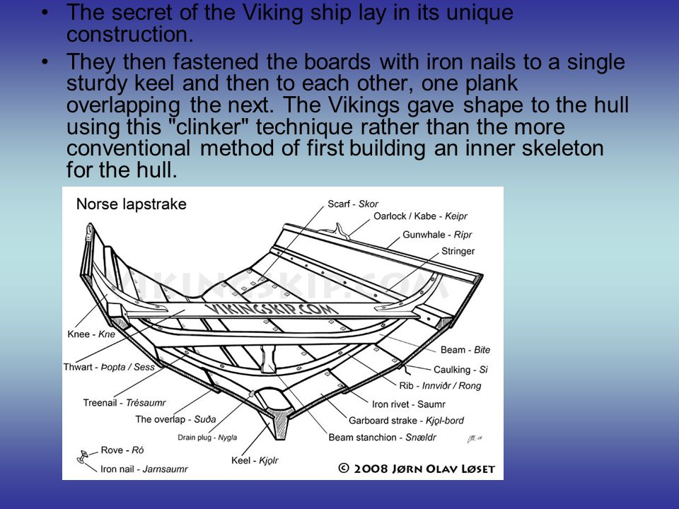The secret of the Viking ship lay in its unique construction. They then fastened the boards with iron nails to a single sturdy keel and then to each o
