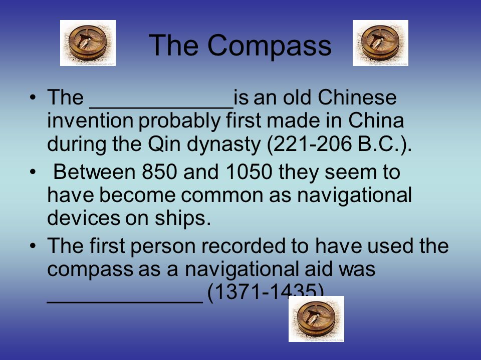 The Compass The ____________is an old Chinese invention probably first made in China during the Qin dynasty (221-206 B.C.). Between 850 and 1050 they