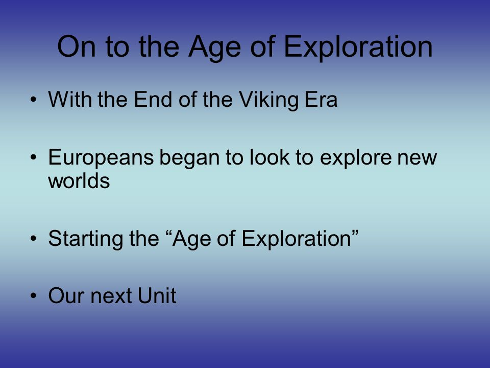On to the Age of Exploration With the End of the Viking Era Europeans began to look to explore new worlds Starting the Age of Exploration Our next Uni