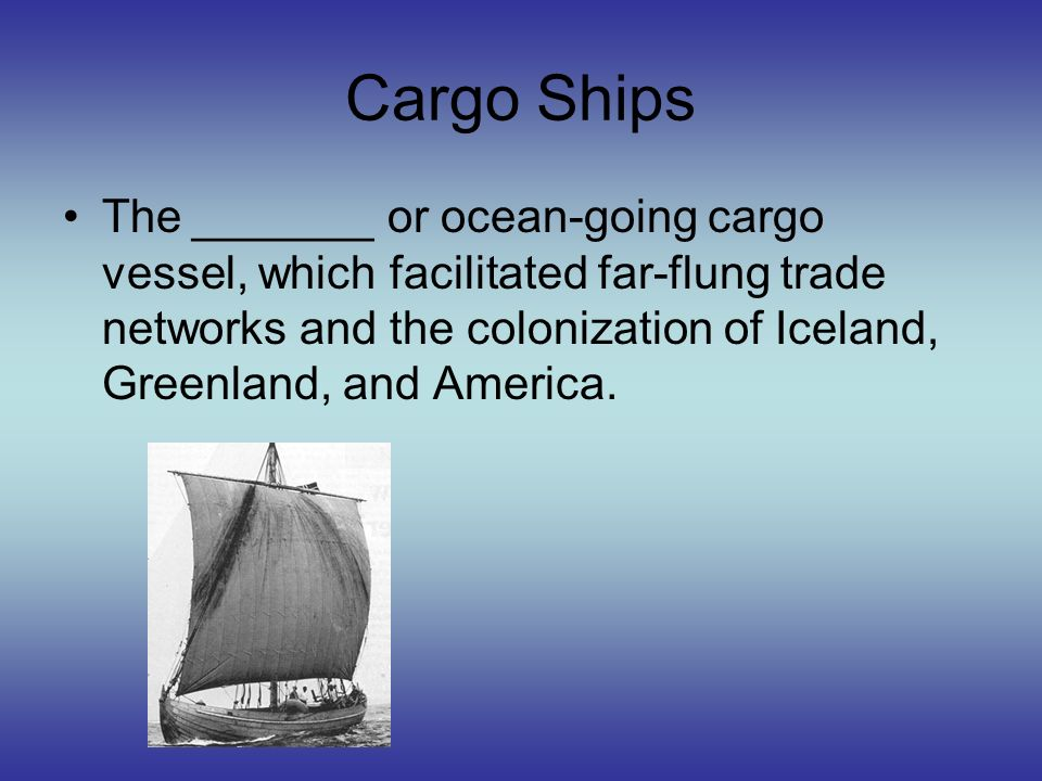 Cargo Ships The _______ or ocean-going cargo vessel, which facilitated far-flung trade networks and the colonization of Iceland, Greenland, and Americ