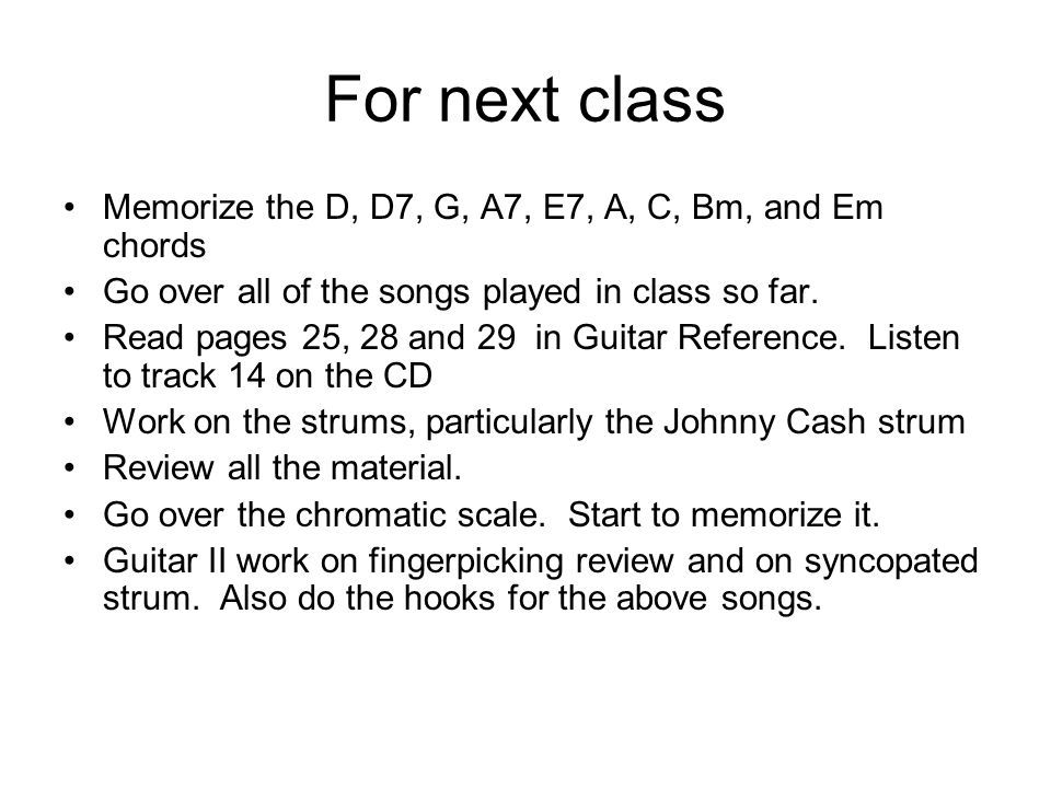 For next class Memorize the D, D7, G, A7, E7, A, C, Bm, and Em chords Go over all of the songs played in class so far.