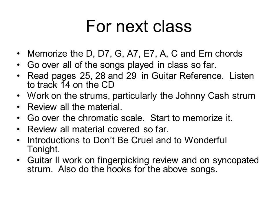 For next class Memorize the D, D7, G, A7, E7, A, C and Em chords Go over all of the songs played in class so far.