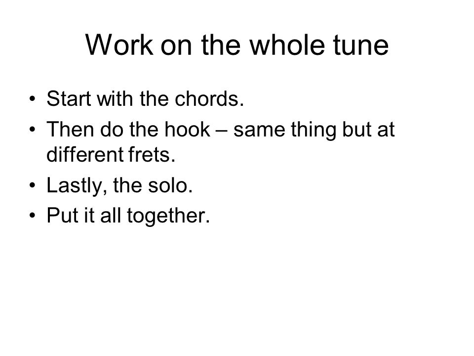 Work on the whole tune Start with the chords. Then do the hook – same thing but at different frets.
