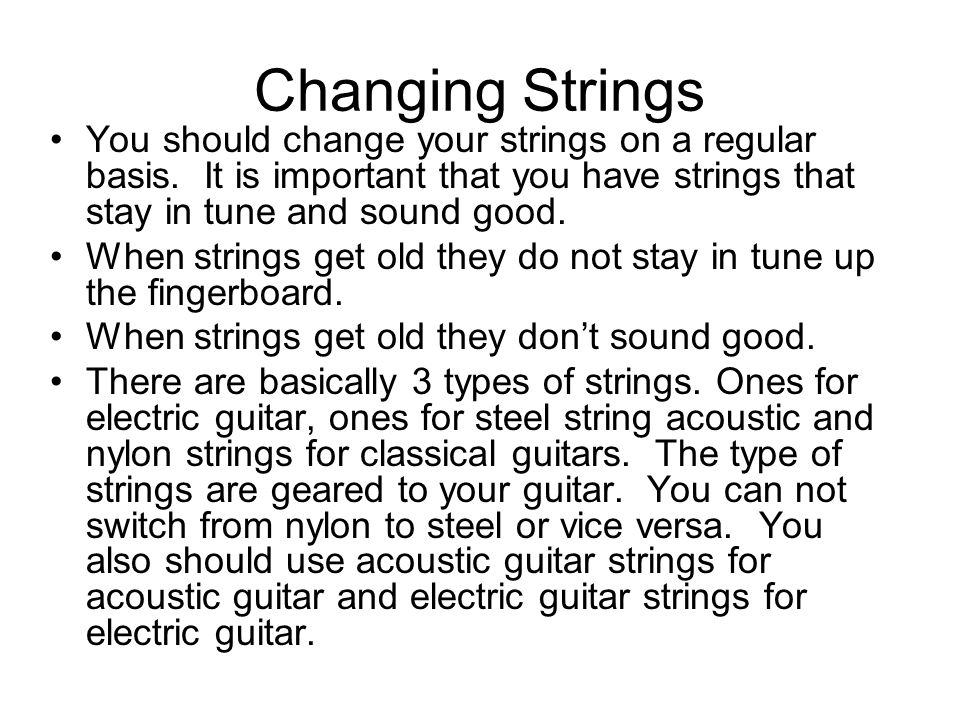 Changing Strings You should change your strings on a regular basis.