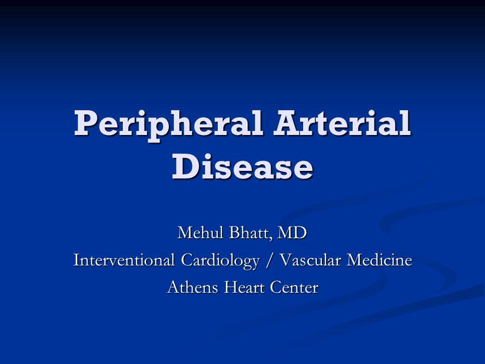 Peripheral Arterial Disease Mehul Bhatt, MD Interventional Cardiology / Vascular Medicine Athens Heart Center