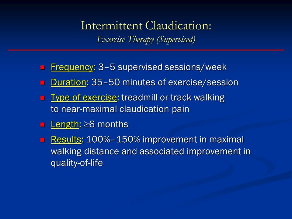 Intermittent Claudication: Exercise Therapy (Supervised) Frequency: 3–5 supervised sessions/week Frequency: 3–5 supervised sessions/week Duration: 35–50 minutes of exercise/session Duration: 35–50 minutes of exercise/session Type of exercise: treadmill or track walking to near-maximal claudication pain Type of exercise: treadmill or track walking to near-maximal claudication pain Length: 6 months Length: 6 months Results: 100%–150% improvement in maximal walking distance and associated improvement in quality-of-life Results: 100%–150% improvement in maximal walking distance and associated improvement in quality-of-life Stewart KJ et al.