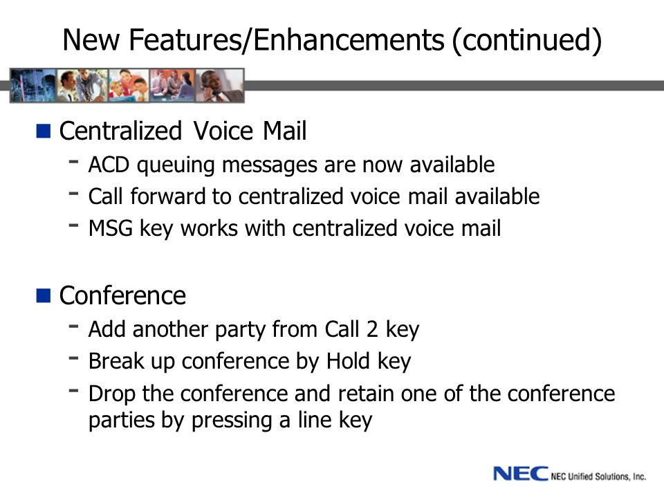 New Features/Enhancements (continued) Centralized Voice Mail - ACD queuing messages are now available - Call forward to centralized voice mail available - MSG key works with centralized voice mail Conference - Add another party from Call 2 key - Break up conference by Hold key - Drop the conference and retain one of the conference parties by pressing a line key