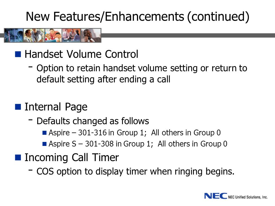 New Features/Enhancements (continued) Handset Volume Control - Option to retain handset volume setting or return to default setting after ending a call Internal Page - Defaults changed as follows Aspire – in Group 1; All others in Group 0 Aspire S – in Group 1; All others in Group 0 Incoming Call Timer - COS option to display timer when ringing begins.