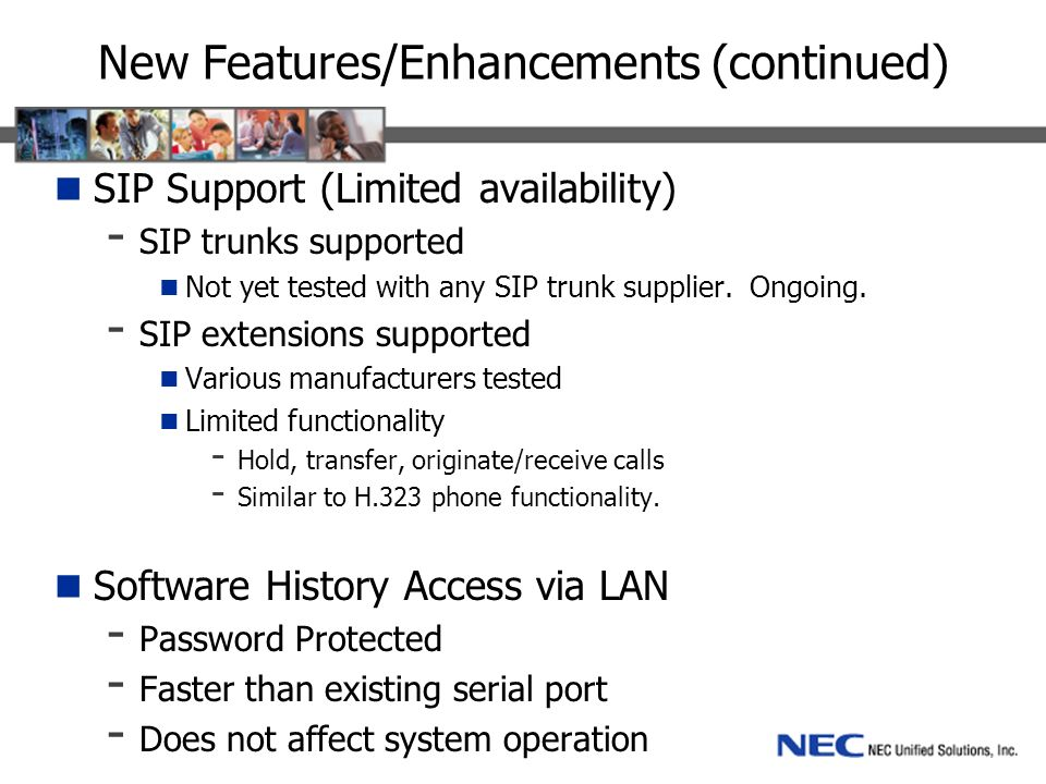 New Features/Enhancements (continued) SIP Support (Limited availability) - SIP trunks supported Not yet tested with any SIP trunk supplier. Ongoing. -