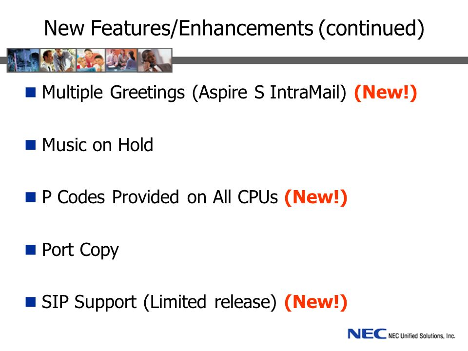 New Features/Enhancements (continued) Multiple Greetings (Aspire S IntraMail) (New!) Music on Hold P Codes Provided on All CPUs (New!) Port Copy SIP Support (Limited release) (New!)