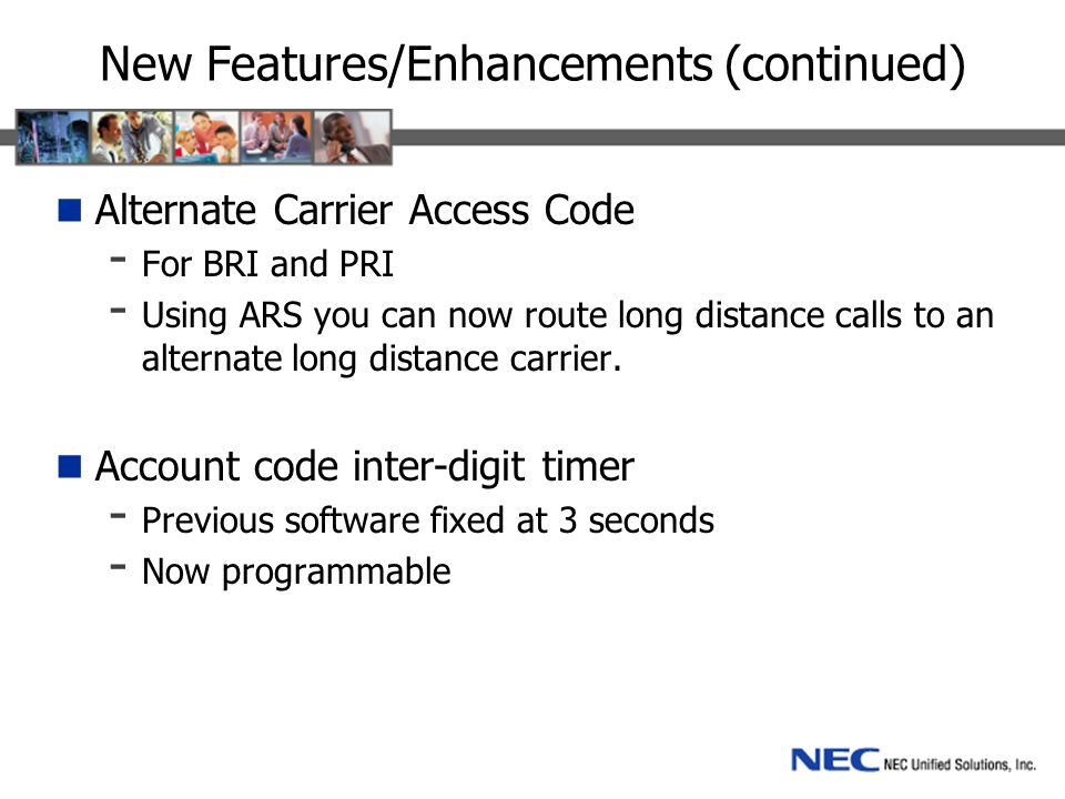 New Features/Enhancements (continued) Alternate Carrier Access Code - For BRI and PRI - Using ARS you can now route long distance calls to an alternate long distance carrier.