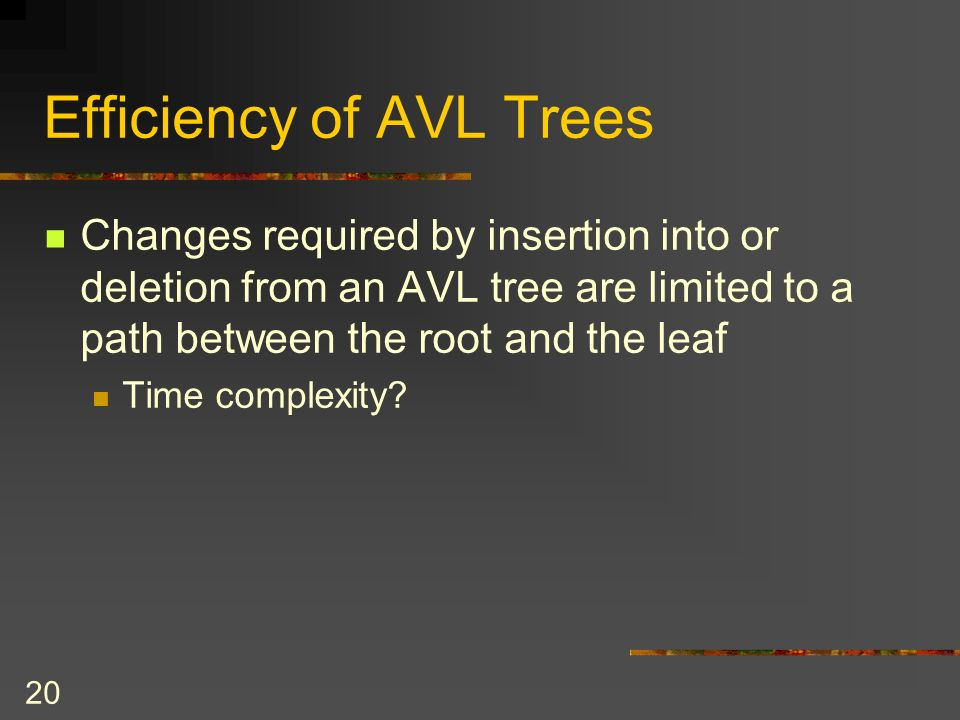 20 Efficiency of AVL Trees Changes required by insertion into or deletion from an AVL tree are limited to a path between the root and the leaf Time co
