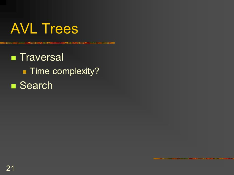 21 AVL Trees Traversal Time complexity? Search