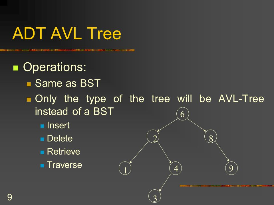 9 ADT AVL Tree Operations: Same as BST Only the type of the tree will be AVL-Tree instead of a BST Insert Delete Retrieve Traverse 6 2 4 3 1 8 9