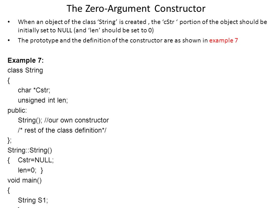 The Zero-Argument Constructor When an object of the class String is created, the cStr portion of the object should be initially set to NULL (and len should be set to 0) The prototype and the definition of the constructor are as shown in example 7 Example 7: class String { char *Cstr; unsigned int len; public: String(); //our own constructor /* rest of the class definition*/ }; String::String() { Cstr=NULL; len=0; } void main() { String S1; }