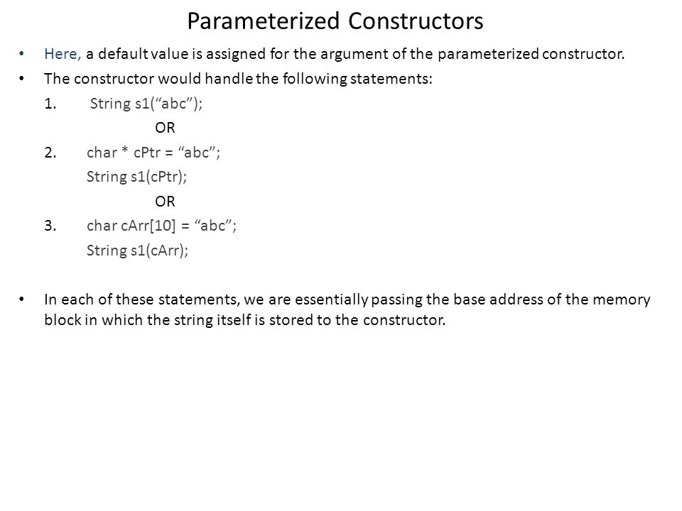 Parameterized Constructors Here, a default value is assigned for the argument of the parameterized constructor.
