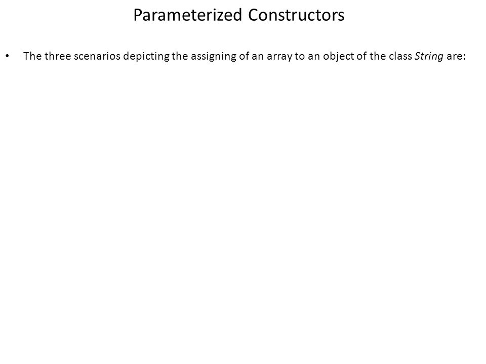 Parameterized Constructors The three scenarios depicting the assigning of an array to an object of the class String are: