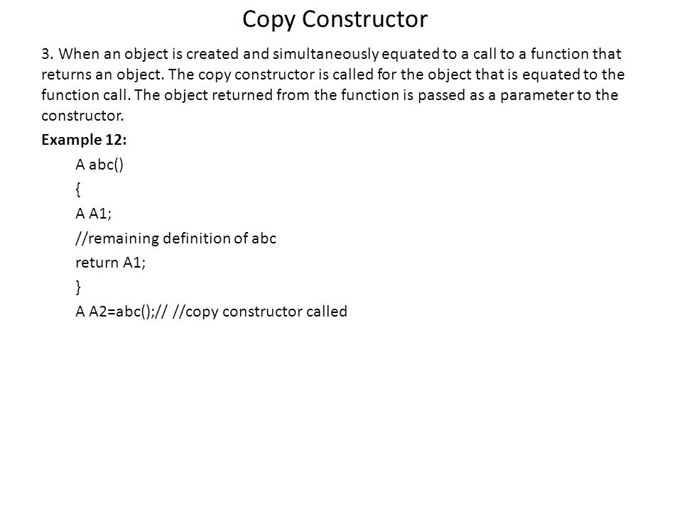 Copy Constructor 3. When an object is created and simultaneously equated to a call to a function that returns an object. The copy constructor is calle