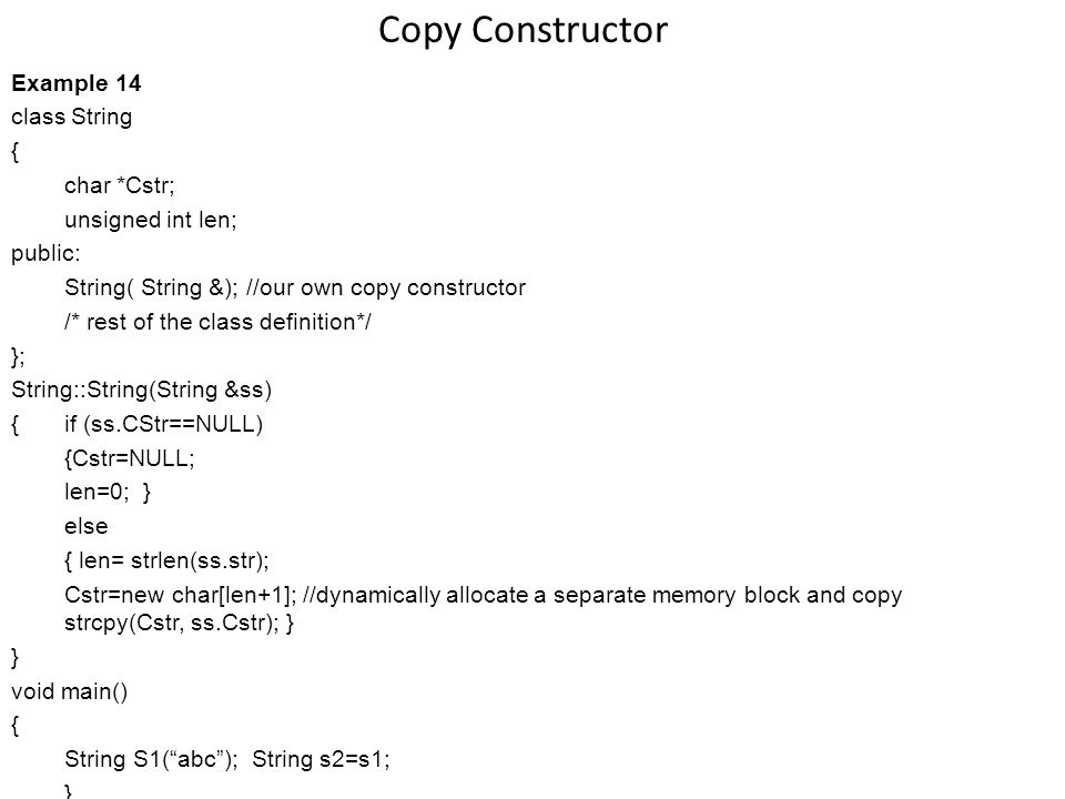 Copy Constructor Example 14 class String { char *Cstr; unsigned int len; public: String( String &); //our own copy constructor /* rest of the class definition*/ }; String::String(String &ss) { if (ss.CStr==NULL) {Cstr=NULL; len=0; } else { len= strlen(ss.str); Cstr=new char[len+1]; //dynamically allocate a separate memory block and copy strcpy(Cstr, ss.Cstr); } } void main() { String S1(abc); String s2=s1; }