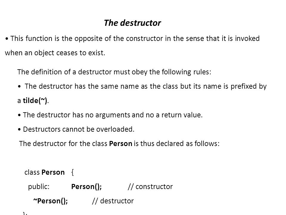 The destructor This function is the opposite of the constructor in the sense that it is invoked when an object ceases to exist.