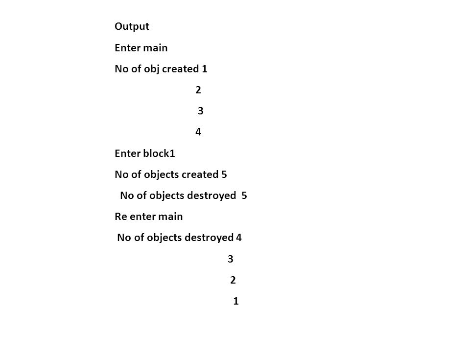 Output Enter main No of obj created 1 2 3 4 Enter block1 No of objects created 5 No of objects destroyed 5 Re enter main No of objects destroyed 4 3 2 1
