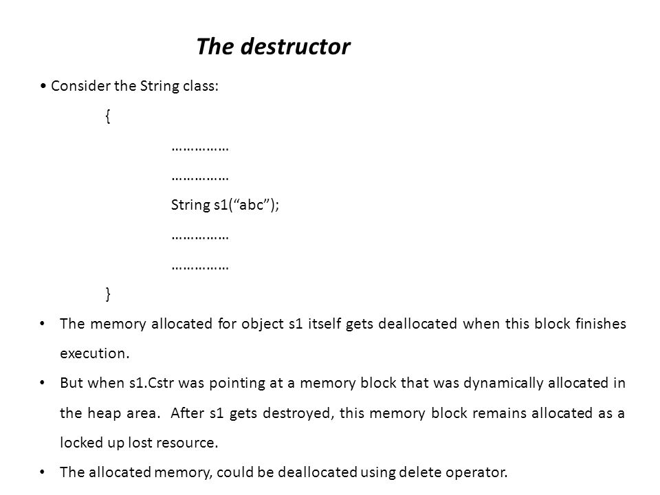 The destructor Consider the String class: { …………… String s1(abc); …………… } The memory allocated for object s1 itself gets deallocated when this block finishes execution.