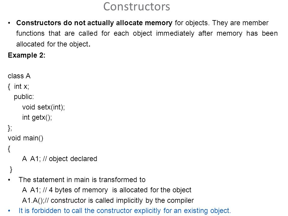 Constructors Constructors do not actually allocate memory for objects.