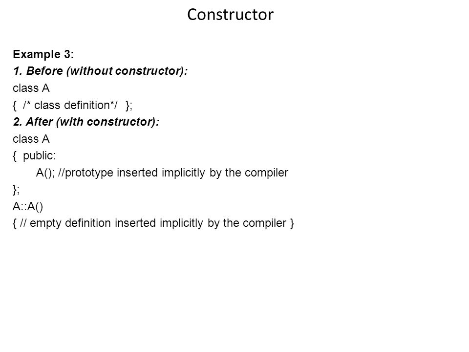 Constructor Example 3: 1. Before (without constructor): class A { /* class definition*/ }; 2.