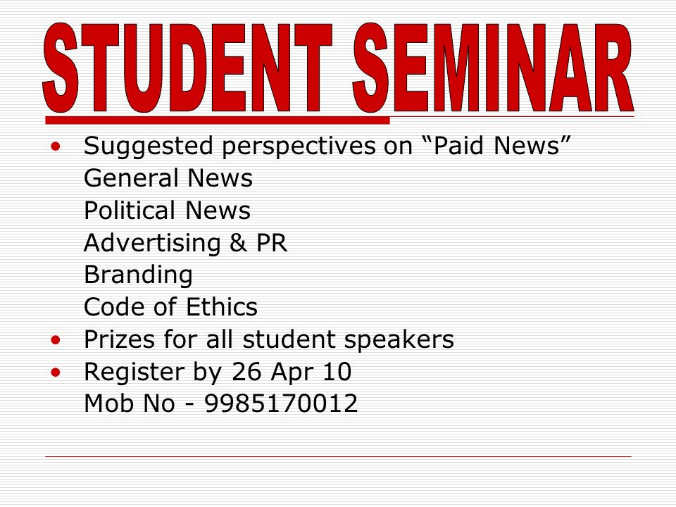 Suggested perspectives on Paid News General News Political News Advertising & PR Branding Code of Ethics Prizes for all student speakers Register by 26 Apr 10 Mob No - 9985170012