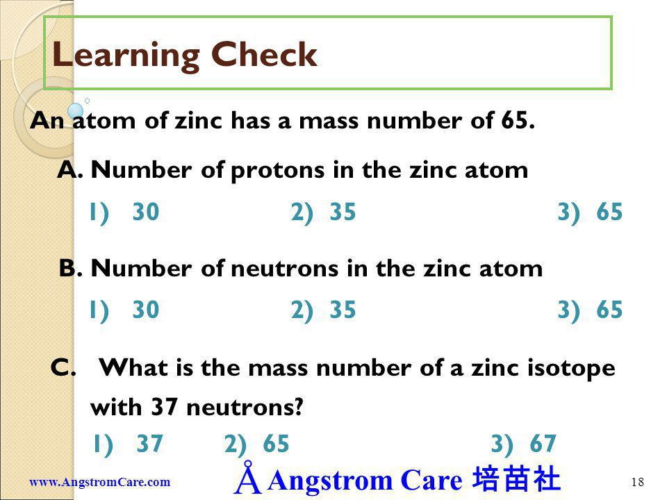 Angstrom Care 18www.AngstromCare.com Learning Check An atom of zinc has a mass number of 65. A.Number of protons in the zinc atom 1) 302) 353) 65 B.Nu