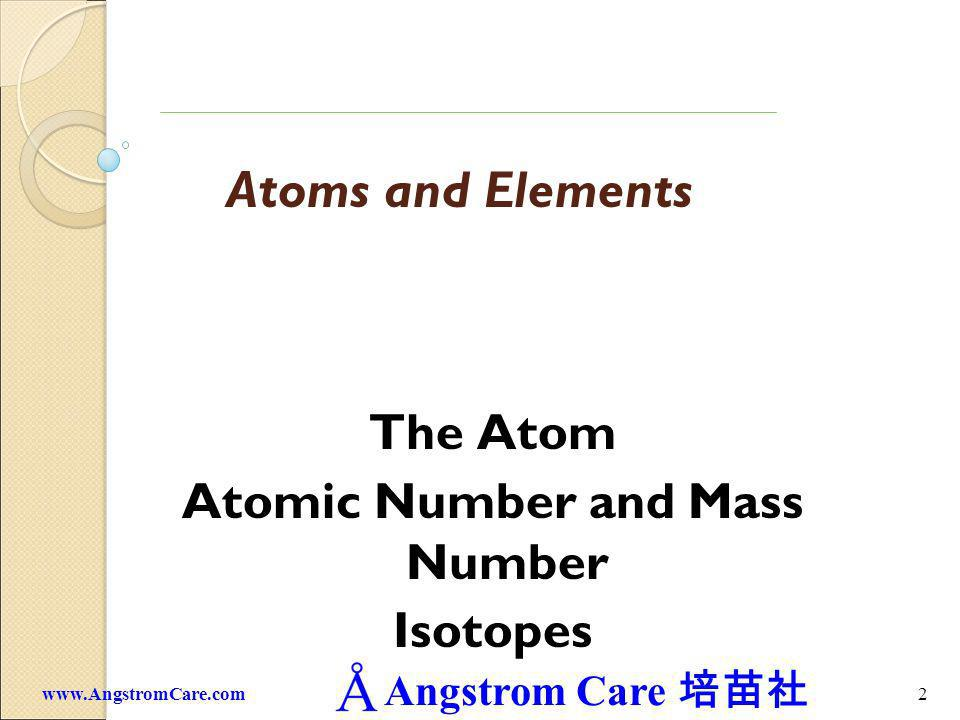 Angstrom Care 2www.AngstromCare.com Atoms and Elements The Atom Atomic Number and Mass Number Isotopes