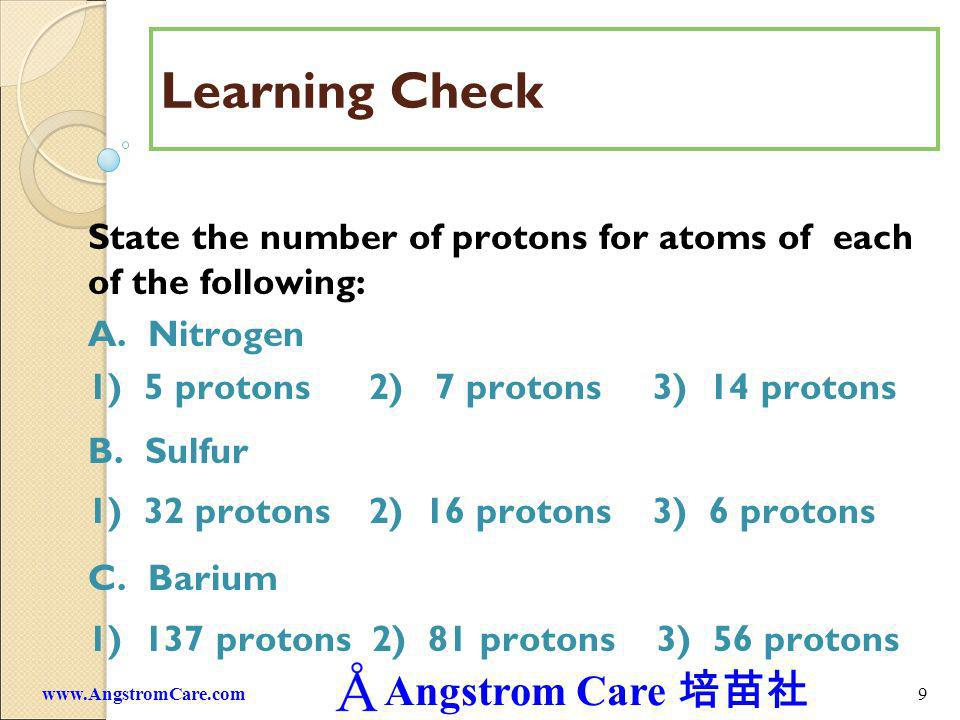 Angstrom Care 9www.AngstromCare.com Learning Check State the number of protons for atoms of each of the following: A. Nitrogen 1) 5 protons 2) 7 proto