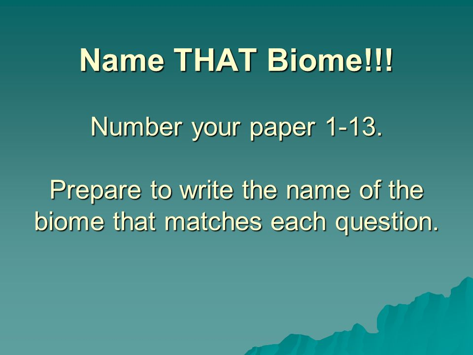 Name THAT Biome!!! Number your paper 1-13. Prepare to write the name of the biome that matches each question.