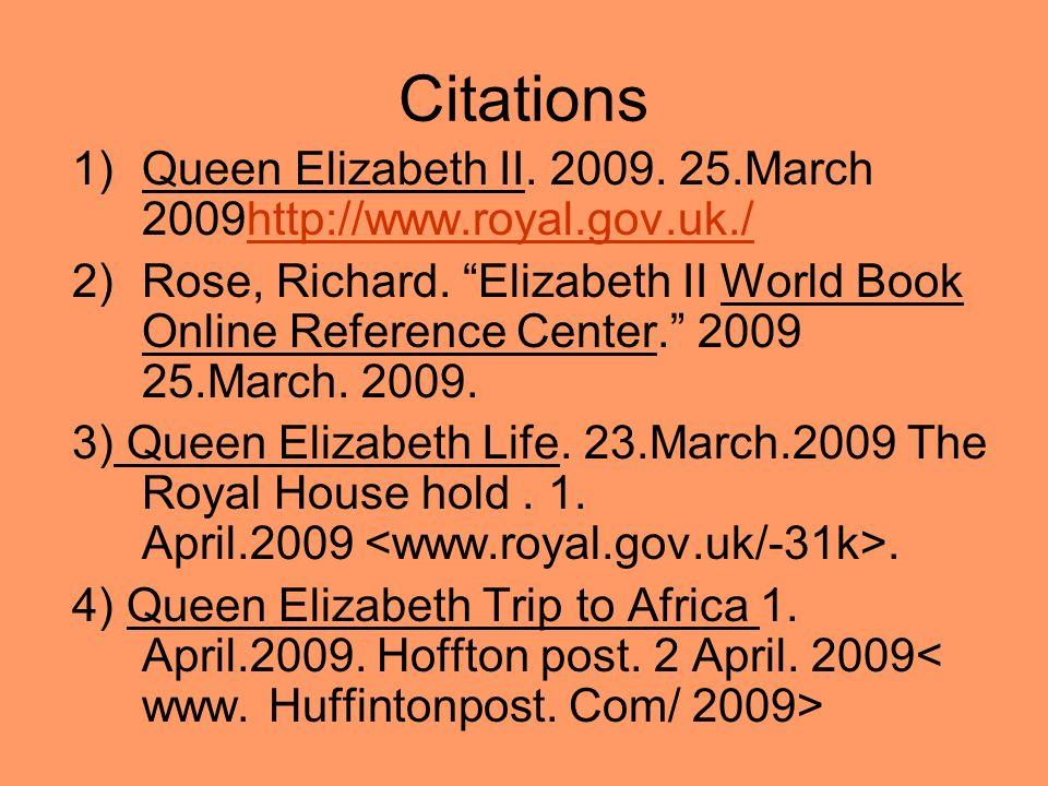 Citations 1)Queen Elizabeth II. 2009. 25.March 2009http://www.royal.gov.uk./http://www.royal.gov.uk./ 2)Rose, Richard. Elizabeth II World Book Online