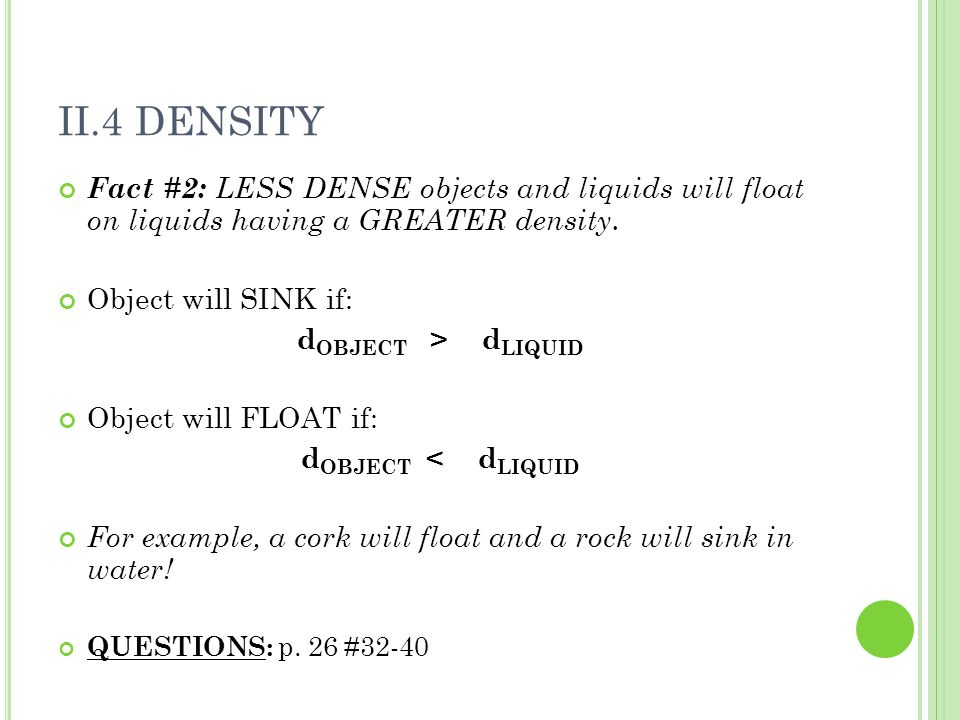 II.4 DENSITY Fact #2: LESS DENSE objects and liquids will float on liquids having a GREATER density.